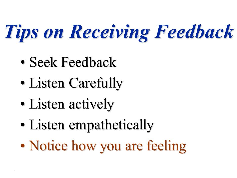 Tips on Receiving Feedback Seek FeedbackSeek Feedback Listen CarefullyListen Carefully Listen activelyListen actively Listen empatheticallyListen empathetically Notice how you are feelingNotice how you are feeling
