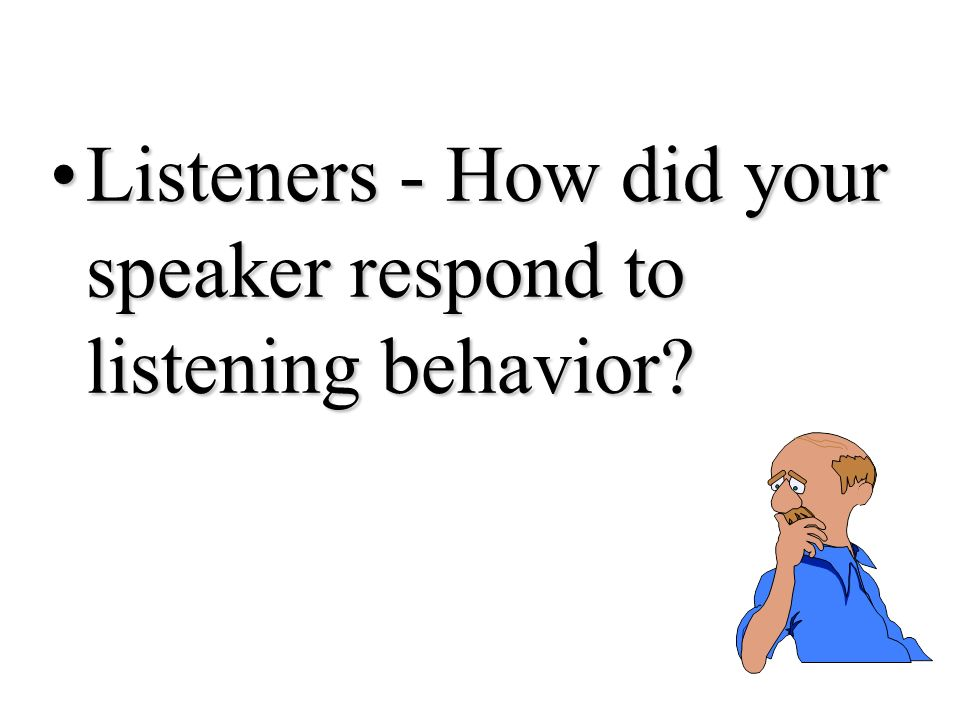 Listeners - How did your speaker respond to listening behavior Listeners - How did your speaker respond to listening behavior