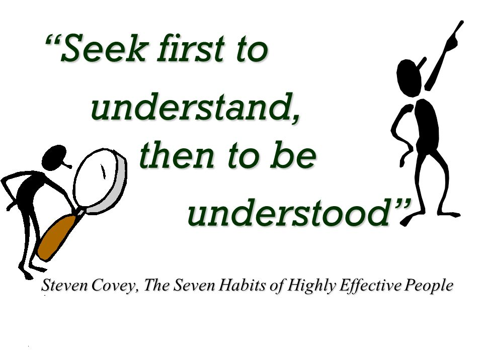 Seek first to understand, then to be understood Steven Covey, The Seven Habits of Highly Effective People