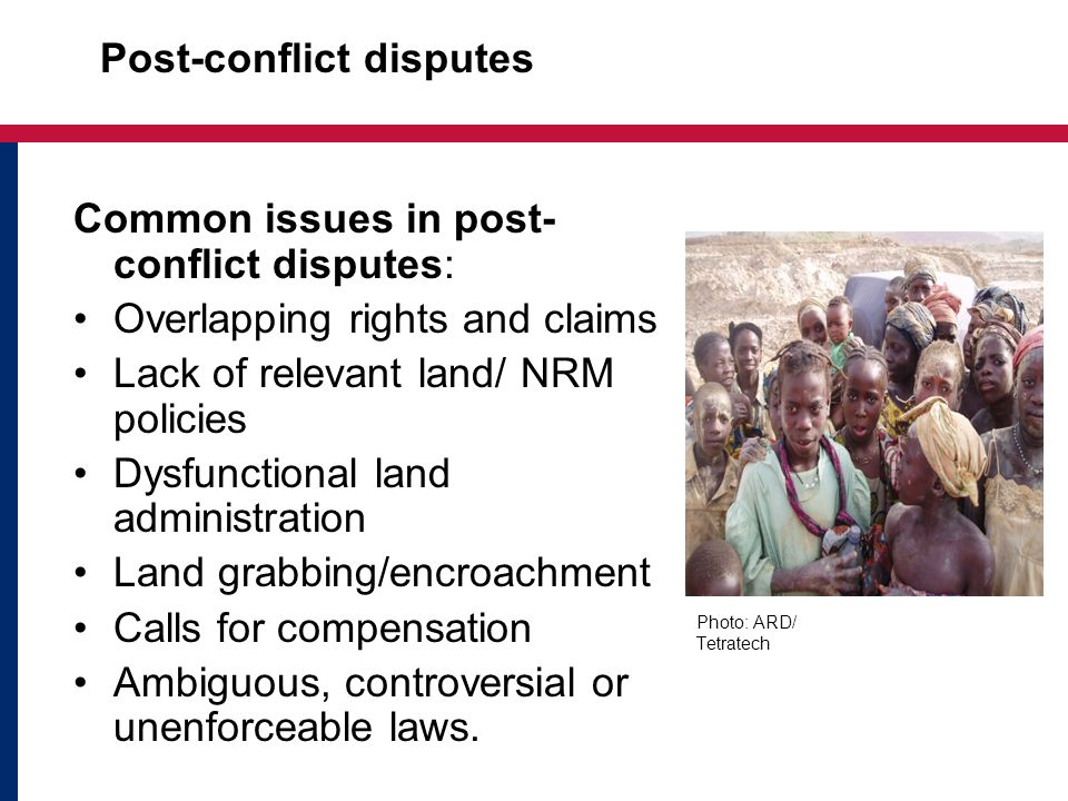 Post-conflict disputes Common issues in post- conflict disputes: Overlapping rights and claims Lack of relevant land/ NRM policies Dysfunctional land administration Land grabbing/encroachment Calls for compensation Ambiguous, controversial or unenforceable laws.