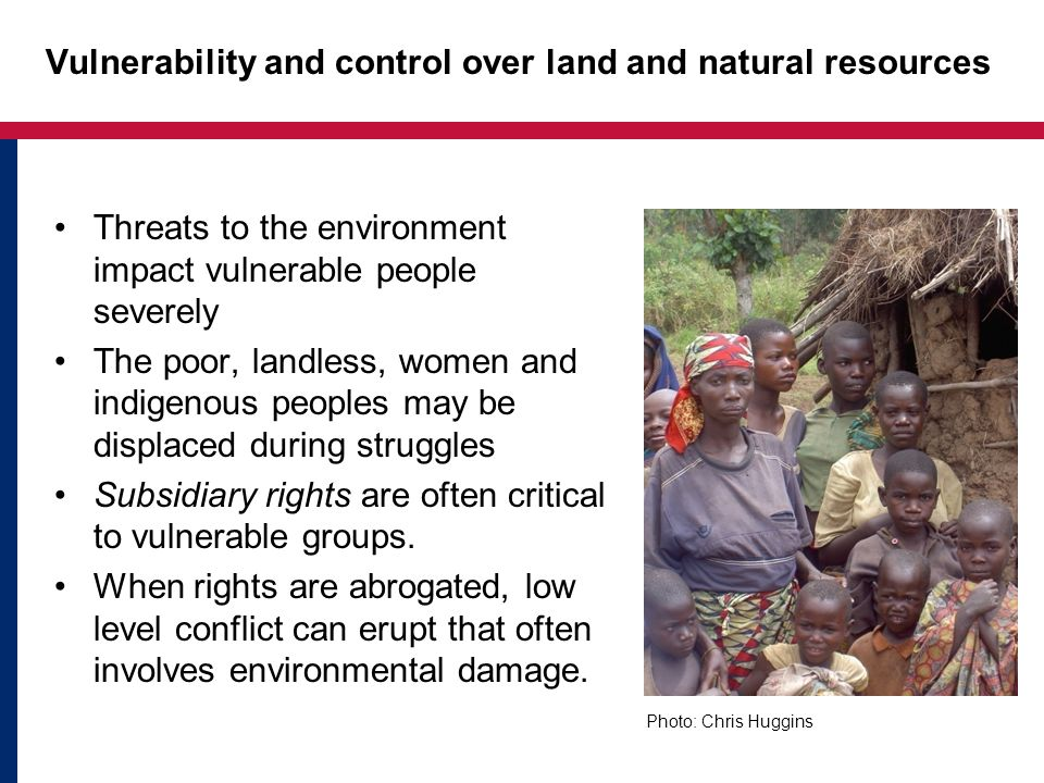 Vulnerability and control over land and natural resources Threats to the environment impact vulnerable people severely The poor, landless, women and indigenous peoples may be displaced during struggles Subsidiary rights are often critical to vulnerable groups.