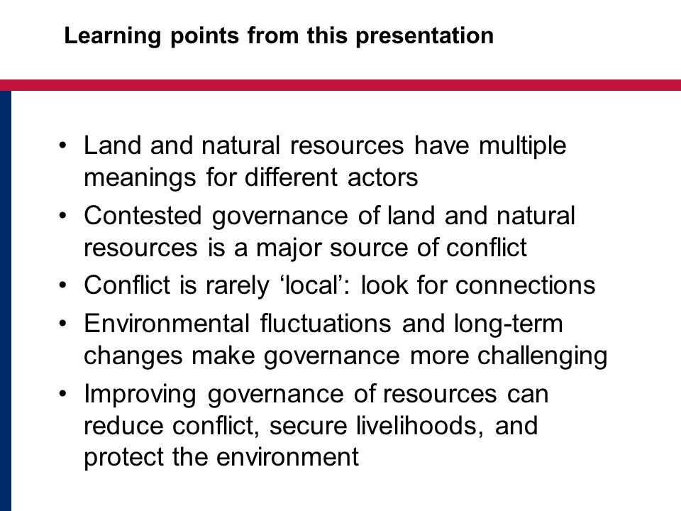 Learning points from this presentation Land and natural resources have multiple meanings for different actors Contested governance of land and natural resources is a major source of conflict Conflict is rarely 'local': look for connections Environmental fluctuations and long-term changes make governance more challenging Improving governance of resources can reduce conflict, secure livelihoods, and protect the environment