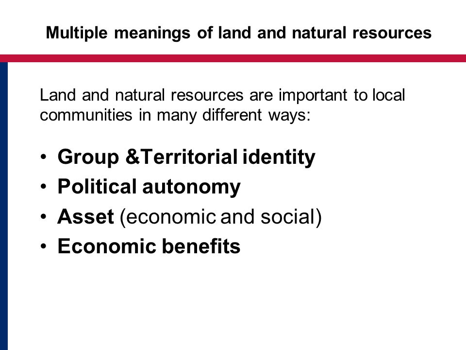 Multiple meanings of land and natural resources Land and natural resources are important to local communities in many different ways: Group &Territorial identity Political autonomy Asset (economic and social) Economic benefits