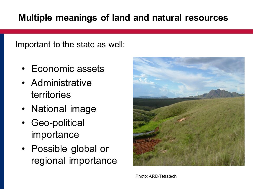 Multiple meanings of land and natural resources Economic assets Administrative territories National image Geo-political importance Possible global or regional importance Important to the state as well: Photo: ARD/Tetratech