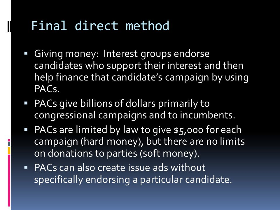Final direct method  Giving money: Interest groups endorse candidates who support their interest and then help finance that candidate's campaign by using PACs.