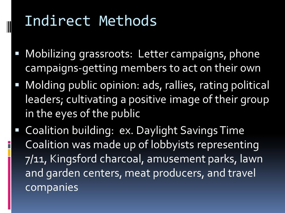 Indirect Methods  Mobilizing grassroots: Letter campaigns, phone campaigns-getting members to act on their own  Molding public opinion: ads, rallies, rating political leaders; cultivating a positive image of their group in the eyes of the public  Coalition building: ex.