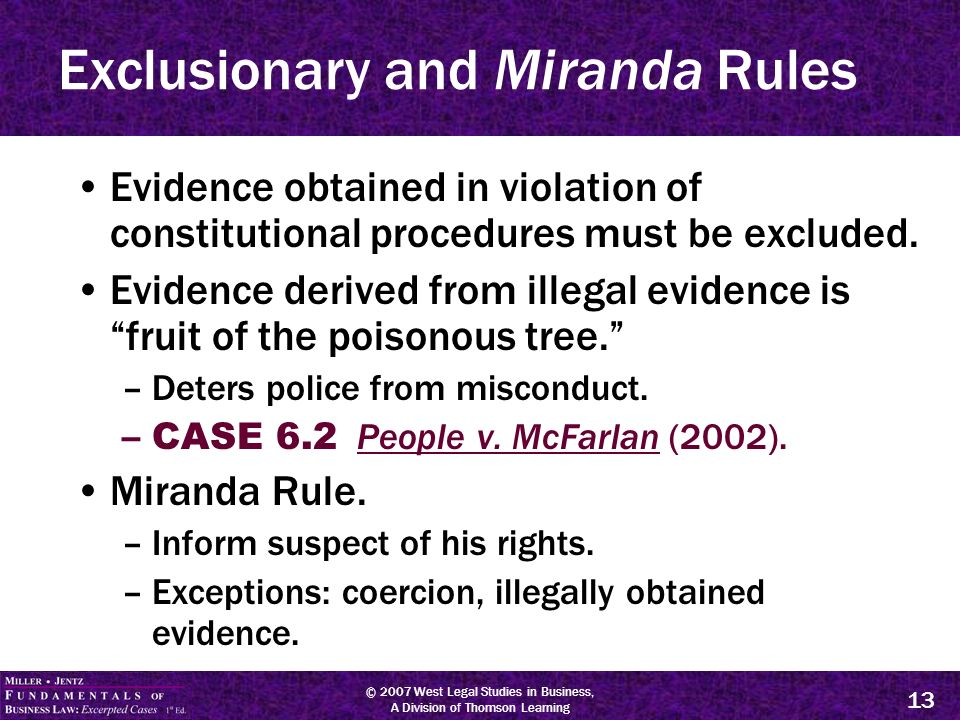 © 2007 West Legal Studies in Business, A Division of Thomson Learning 13 Exclusionary and Miranda Rules Evidence obtained in violation of constitutional procedures must be excluded.