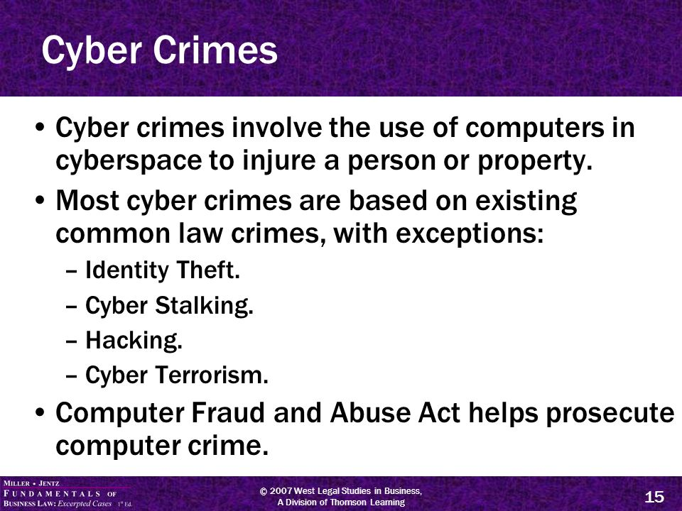 © 2007 West Legal Studies in Business, A Division of Thomson Learning 15 Cyber Crimes Cyber crimes involve the use of computers in cyberspace to injure a person or property.