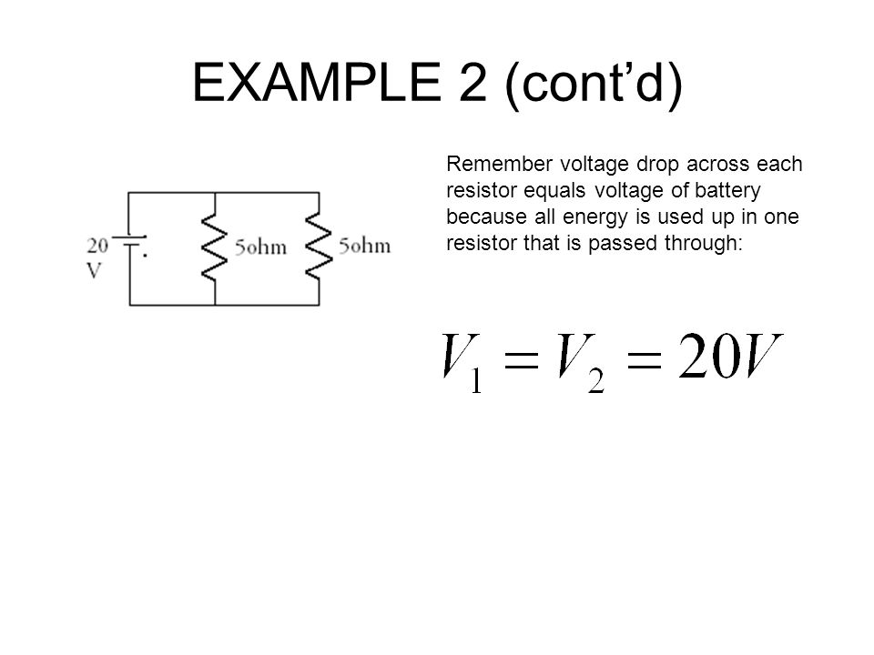 EXAMPLE 2 (cont'd) Remember voltage drop across each resistor equals voltage of battery because all energy is used up in one resistor that is passed through: