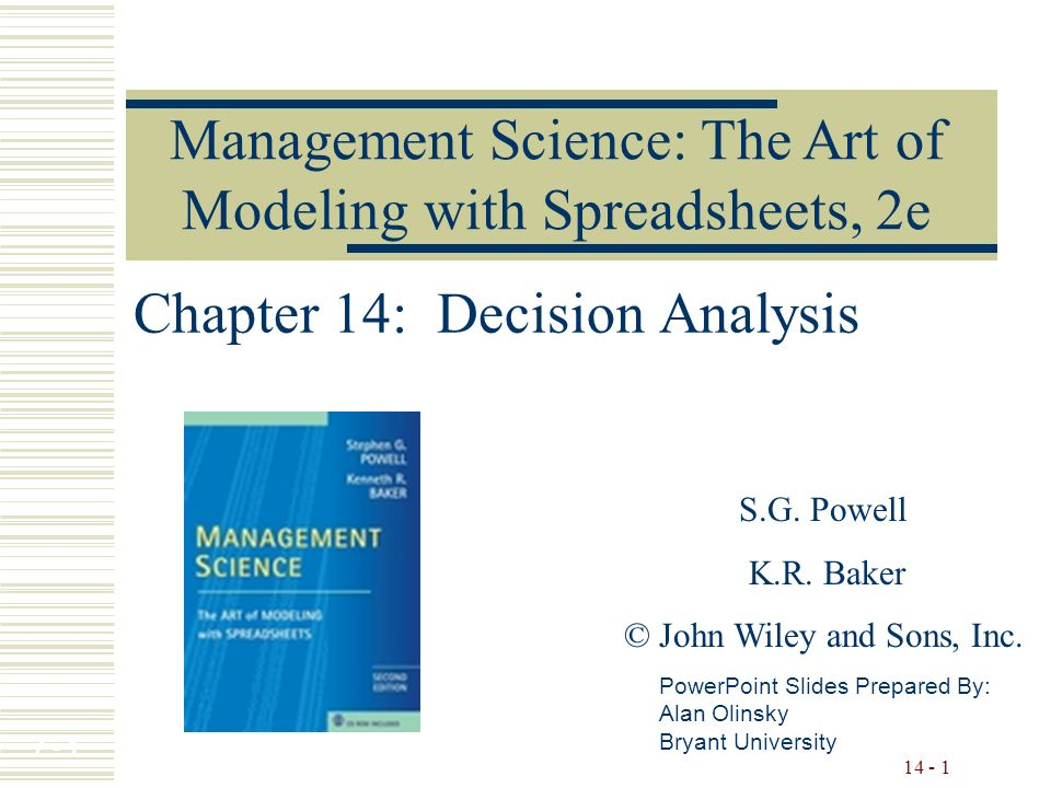 7 - 1 14 - 1 Chapter 14: Decision Analysis PowerPoint Slides Prepared By: Alan Olinsky Bryant University Management Science: The Art of Modeling with Spreadsheets, 2e S.G.