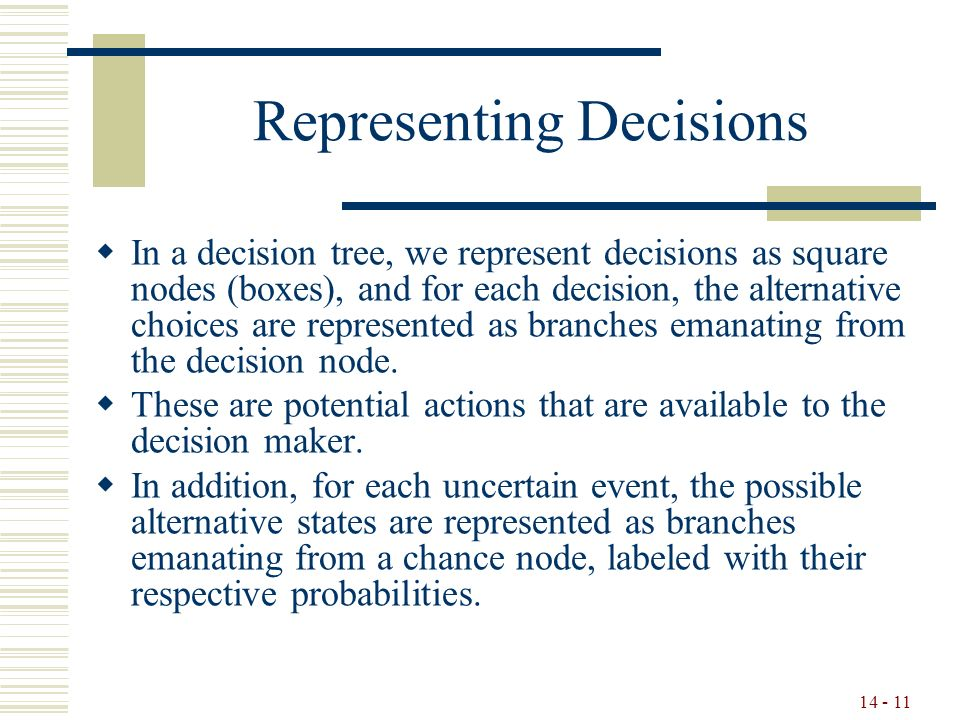 14 - 11 Representing Decisions  In a decision tree, we represent decisions as square nodes (boxes), and for each decision, the alternative choices are represented as branches emanating from the decision node.
