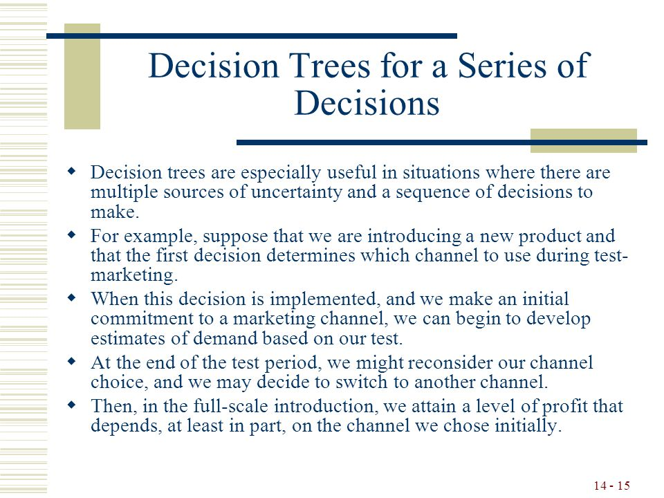 14 - 15 Decision Trees for a Series of Decisions  Decision trees are especially useful in situations where there are multiple sources of uncertainty and a sequence of decisions to make.