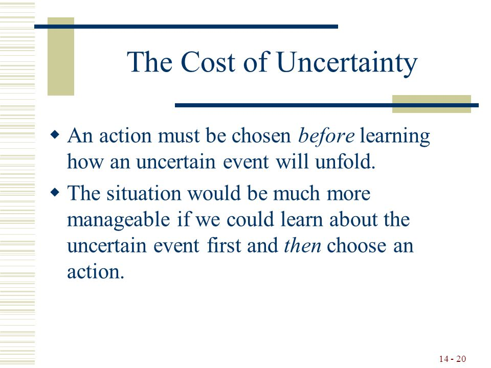 14 - 20 The Cost of Uncertainty  An action must be chosen before learning how an uncertain event will unfold.