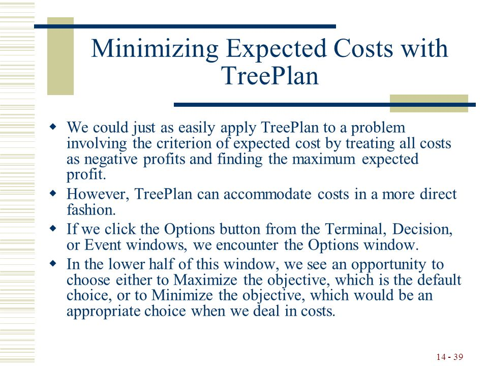 14 - 39 Minimizing Expected Costs with TreePlan  We could just as easily apply TreePlan to a problem involving the criterion of expected cost by treating all costs as negative profits and finding the maximum expected profit.