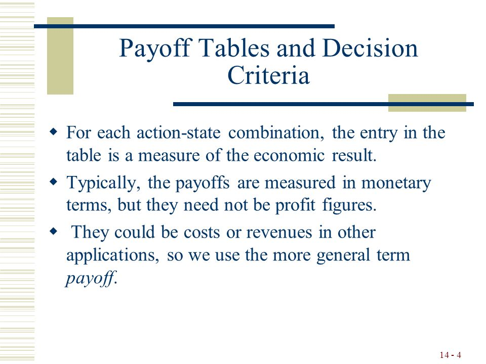 14 - 4 Payoff Tables and Decision Criteria  For each action-state combination, the entry in the table is a measure of the economic result.