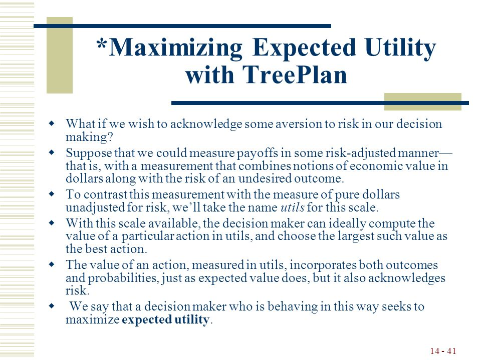 14 - 41 *Maximizing Expected Utility with TreePlan  What if we wish to acknowledge some aversion to risk in our decision making.