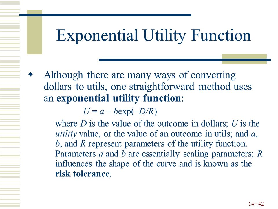 14 - 42 Exponential Utility Function  Although there are many ways of converting dollars to utils, one straightforward method uses an exponential utility function: U = a – bexp(–D/R) where D is the value of the outcome in dollars; U is the utility value, or the value of an outcome in utils; and a, b, and R represent parameters of the utility function.