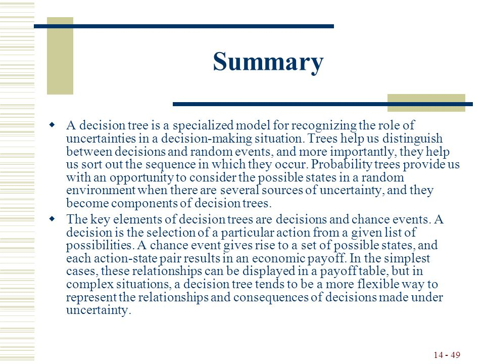 14 - 49 Summary  A decision tree is a specialized model for recognizing the role of uncertainties in a decision-making situation.