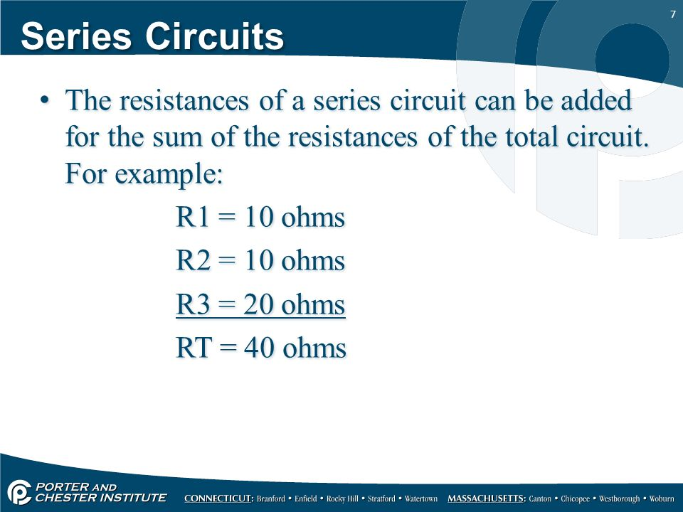 7 Series Circuits The resistances of a series circuit can be added for the sum of the resistances of the total circuit.