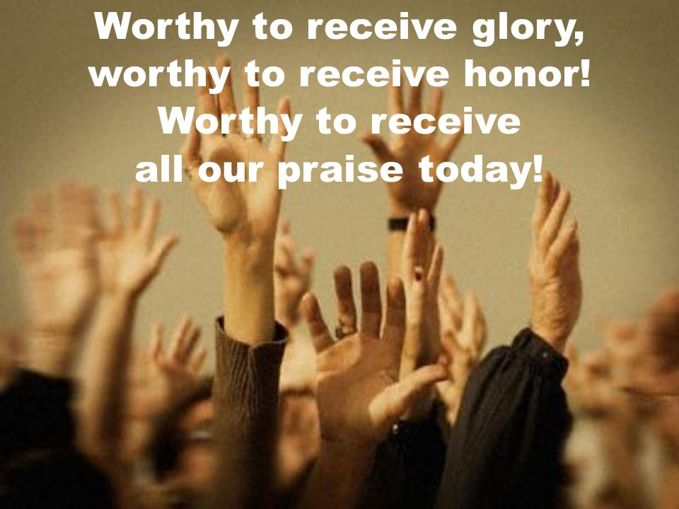 Worthy to receive glory, worthy to receive honor! Worthy to receive all our praise today!