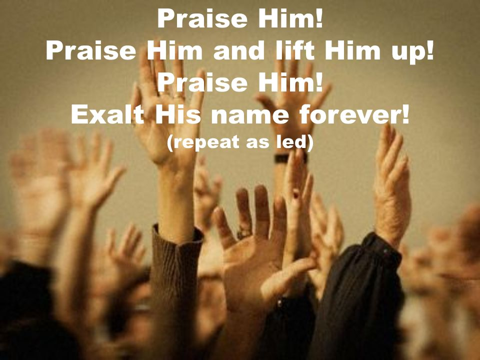 Praise Him! Praise Him and lift Him up! Praise Him! Exalt His name forever! (repeat as led)