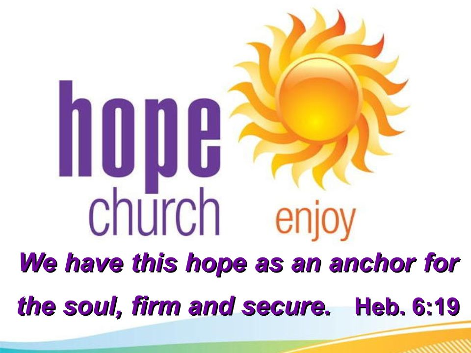 We have this hope as an anchor for the soul, firm and secure. Heb. 6:19