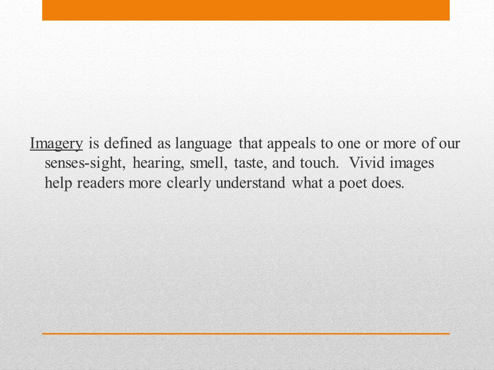 Imagery is defined as language that appeals to one or more of our senses-sight, hearing, smell, taste, and touch.