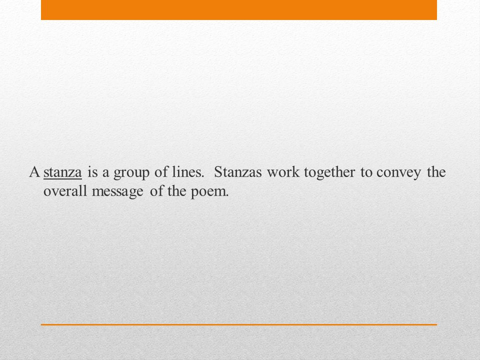 A stanza is a group of lines. Stanzas work together to convey the overall message of the poem.
