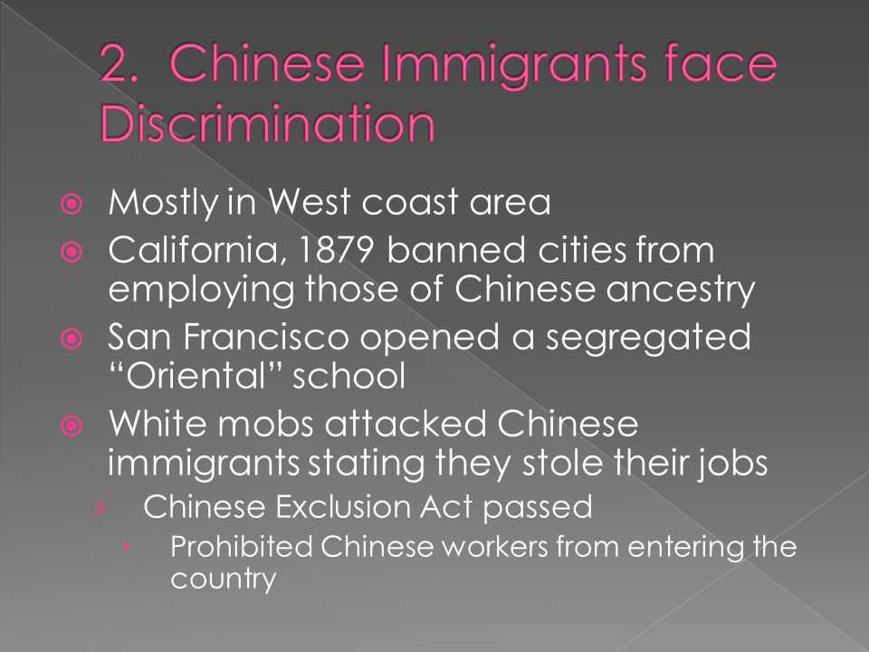  Mostly in West coast area  California, 1879 banned cities from employing those of Chinese ancestry  San Francisco opened a segregated Oriental school  White mobs attacked Chinese immigrants stating they stole their jobs › Chinese Exclusion Act passed  Prohibited Chinese workers from entering the country