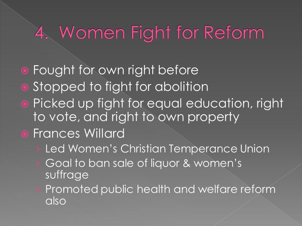  Fought for own right before  Stopped to fight for abolition  Picked up fight for equal education, right to vote, and right to own property  Frances Willard › Led Women's Christian Temperance Union › Goal to ban sale of liquor & women's suffrage › Promoted public health and welfare reform also