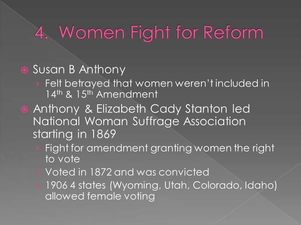  Susan B Anthony › Felt betrayed that women weren't included in 14 th & 15 th Amendment  Anthony & Elizabeth Cady Stanton led National Woman Suffrage Association starting in 1869 › Fight for amendment granting women the right to vote › Voted in 1872 and was convicted › 1906 4 states (Wyoming, Utah, Colorado, Idaho) allowed female voting