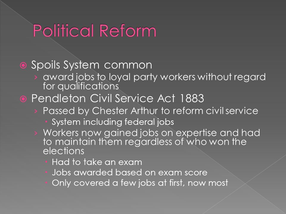  Spoils System common › award jobs to loyal party workers without regard for qualifications  Pendleton Civil Service Act 1883 › Passed by Chester Arthur to reform civil service  System including federal jobs › Workers now gained jobs on expertise and had to maintain them regardless of who won the elections  Had to take an exam  Jobs awarded based on exam score  Only covered a few jobs at first, now most
