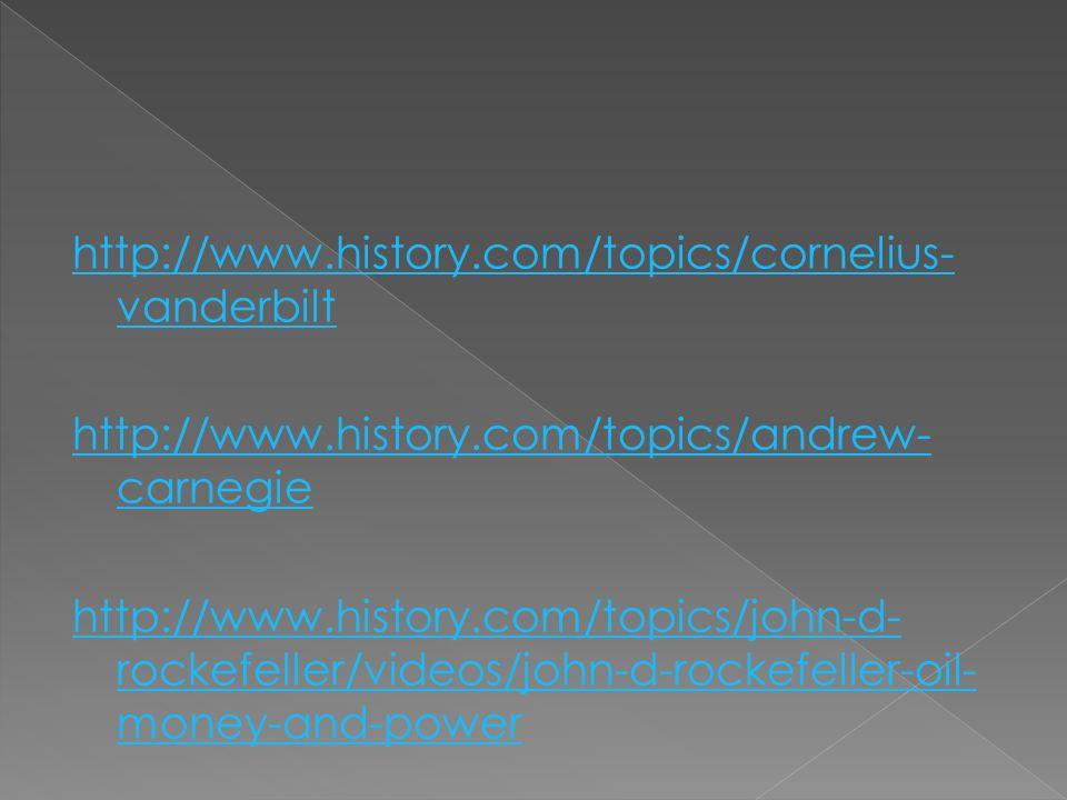http://www.history.com/topics/cornelius- vanderbilt http://www.history.com/topics/andrew- carnegie http://www.history.com/topics/john-d- rockefeller/videos/john-d-rockefeller-oil- money-and-power