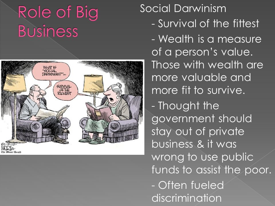 Social Darwinism - Survival of the fittest - Wealth is a measure of a person's value.