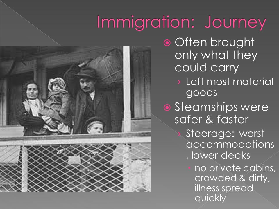  Often brought only what they could carry › Left most material goods  Steamships were safer & faster › Steerage: worst accommodations, lower decks  no private cabins, crowded & dirty, illness spread quickly