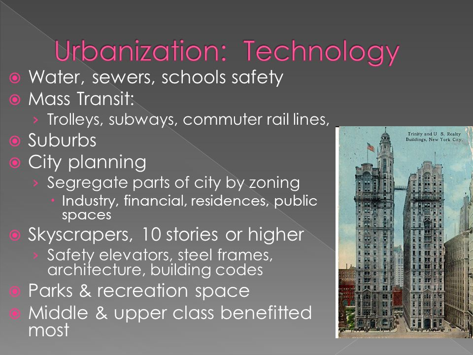  Water, sewers, schools safety  Mass Transit: › Trolleys, subways, commuter rail lines,  Suburbs  City planning › Segregate parts of city by zoning  Industry, financial, residences, public spaces  Skyscrapers, 10 stories or higher › Safety elevators, steel frames, architecture, building codes  Parks & recreation space  Middle & upper class benefitted most
