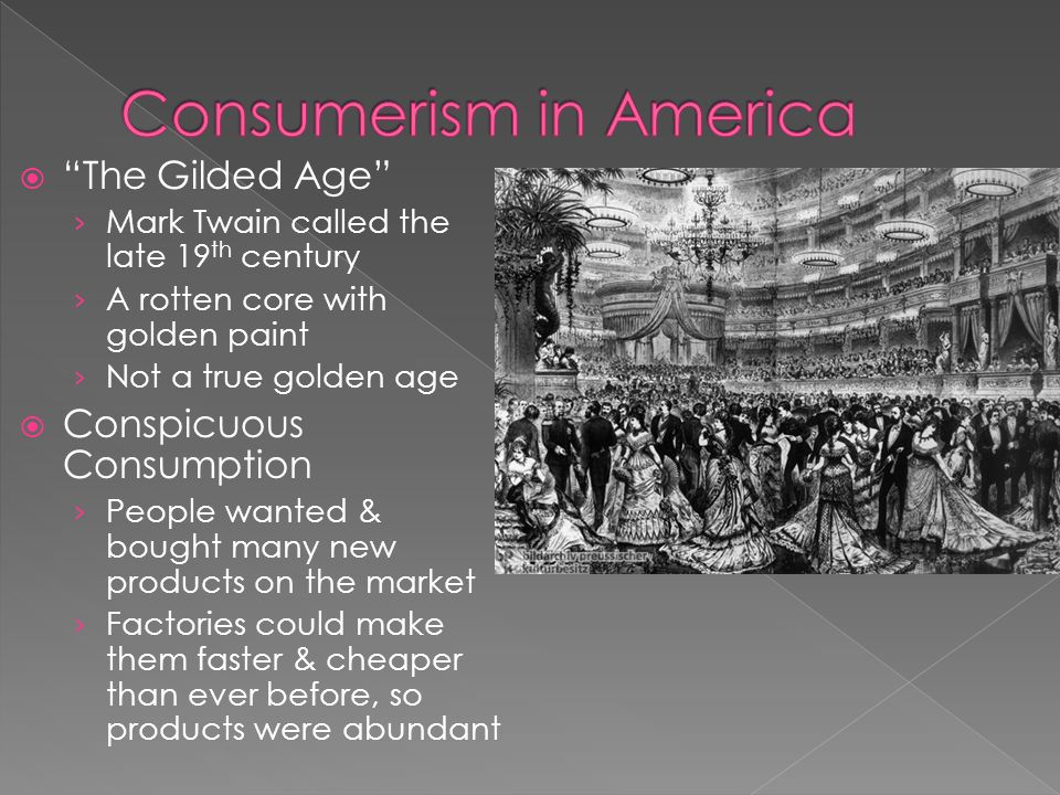  The Gilded Age › Mark Twain called the late 19 th century › A rotten core with golden paint › Not a true golden age  Conspicuous Consumption › People wanted & bought many new products on the market › Factories could make them faster & cheaper than ever before, so products were abundant