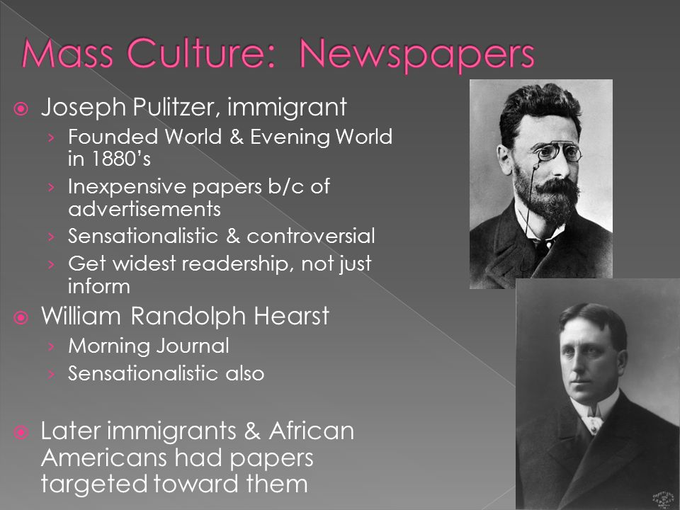  Joseph Pulitzer, immigrant › Founded World & Evening World in 1880's › Inexpensive papers b/c of advertisements › Sensationalistic & controversial › Get widest readership, not just inform  William Randolph Hearst › Morning Journal › Sensationalistic also  Later immigrants & African Americans had papers targeted toward them
