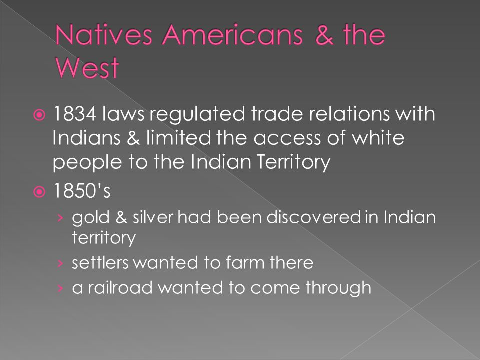  1834 laws regulated trade relations with Indians & limited the access of white people to the Indian Territory  1850's › gold & silver had been discovered in Indian territory › settlers wanted to farm there › a railroad wanted to come through