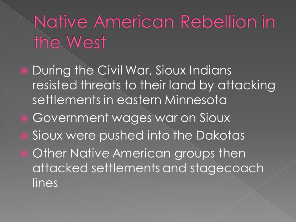  During the Civil War, Sioux Indians resisted threats to their land by attacking settlements in eastern Minnesota  Government wages war on Sioux  Sioux were pushed into the Dakotas  Other Native American groups then attacked settlements and stagecoach lines