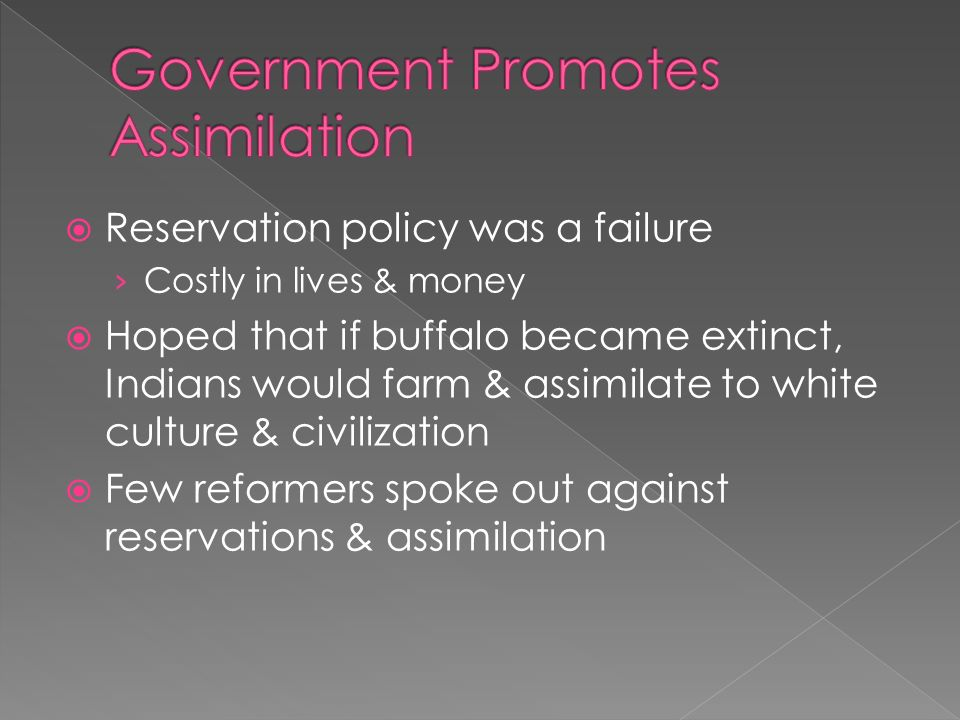  Reservation policy was a failure › Costly in lives & money  Hoped that if buffalo became extinct, Indians would farm & assimilate to white culture & civilization  Few reformers spoke out against reservations & assimilation