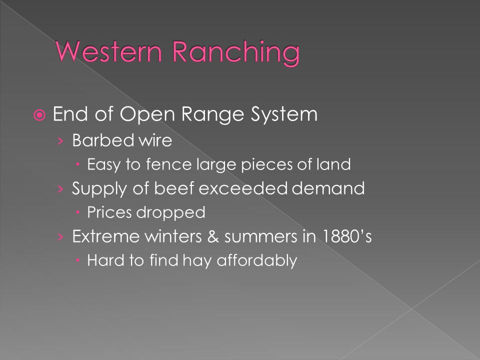  End of Open Range System › Barbed wire  Easy to fence large pieces of land › Supply of beef exceeded demand  Prices dropped › Extreme winters & summers in 1880's  Hard to find hay affordably