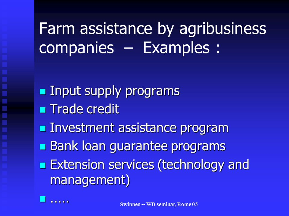 Swinnen -- WB seminar, Rome 05 Farm assistance by agribusiness companies – Examples : Input supply programs Input supply programs Trade credit Trade credit Investment assistance program Investment assistance program Bank loan guarantee programs Bank loan guarantee programs Extension services (technology and management) Extension services (technology and management)