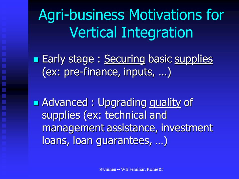 Swinnen -- WB seminar, Rome 05 Agri-business Motivations for Vertical Integration Early stage : Securing basic supplies (ex: pre-finance, inputs, …) Early stage : Securing basic supplies (ex: pre-finance, inputs, …) Advanced : Upgrading quality of supplies (ex: technical and management assistance, investment loans, loan guarantees, …) Advanced : Upgrading quality of supplies (ex: technical and management assistance, investment loans, loan guarantees, …)
