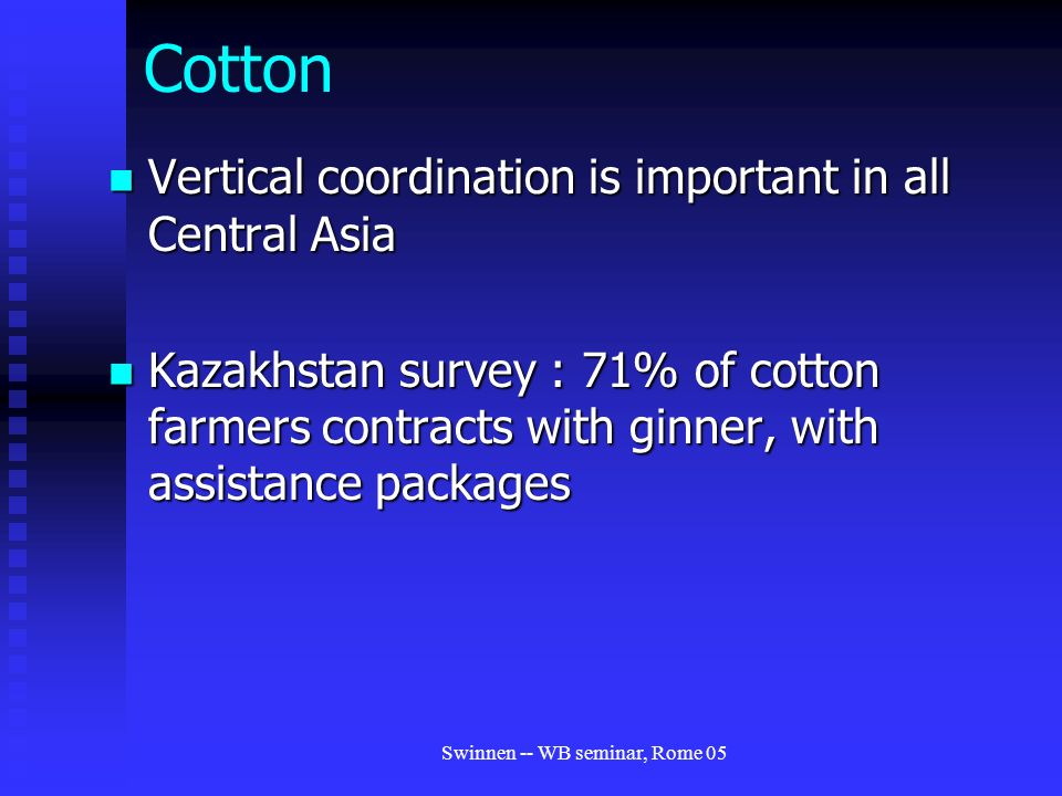 Swinnen -- WB seminar, Rome 05 Cotton Vertical coordination is important in all Central Asia Vertical coordination is important in all Central Asia Kazakhstan survey : 71% of cotton farmers contracts with ginner, with assistance packages Kazakhstan survey : 71% of cotton farmers contracts with ginner, with assistance packages