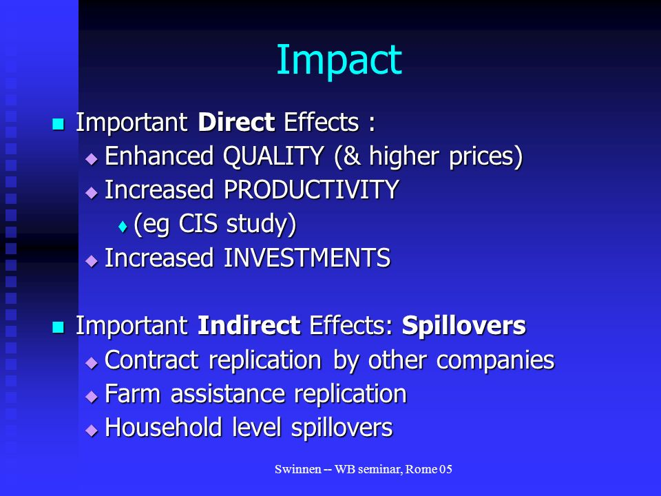 Swinnen -- WB seminar, Rome 05 Impact Important Direct Effects : Important Direct Effects :  Enhanced QUALITY (& higher prices)  Increased PRODUCTIVITY  (eg CIS study)  Increased INVESTMENTS Important Indirect Effects: Spillovers Important Indirect Effects: Spillovers  Contract replication by other companies  Farm assistance replication  Household level spillovers