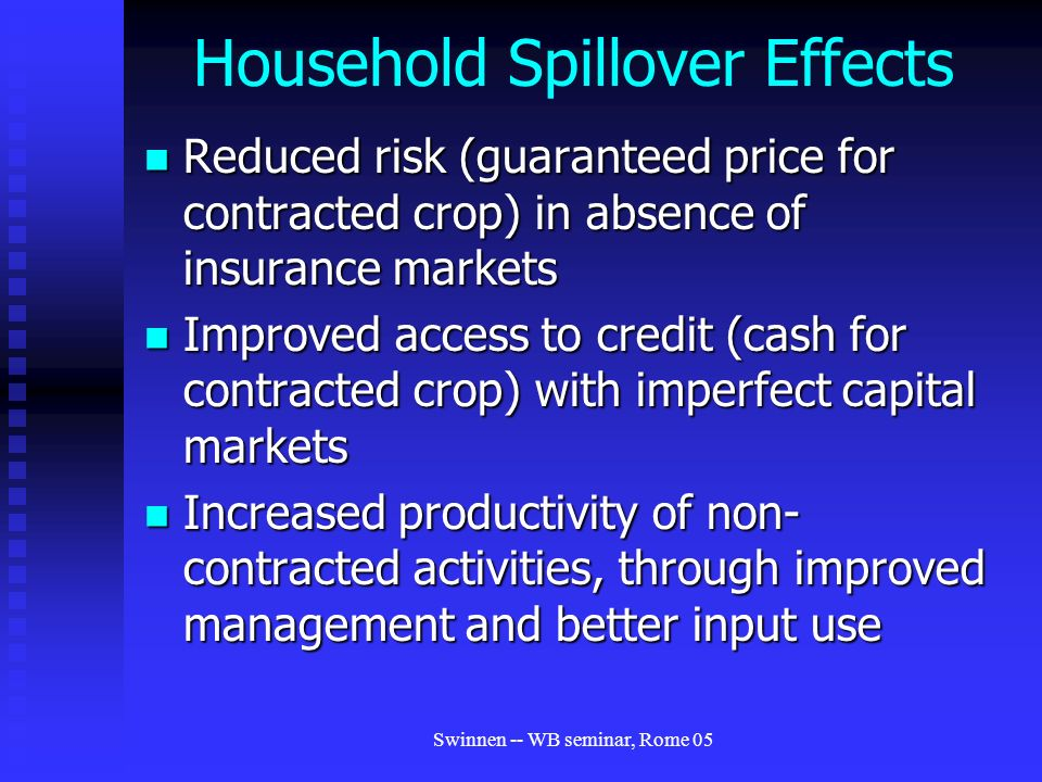 Swinnen -- WB seminar, Rome 05 Household Spillover Effects Reduced risk (guaranteed price for contracted crop) in absence of insurance markets Reduced risk (guaranteed price for contracted crop) in absence of insurance markets Improved access to credit (cash for contracted crop) with imperfect capital markets Improved access to credit (cash for contracted crop) with imperfect capital markets Increased productivity of non- contracted activities, through improved management and better input use Increased productivity of non- contracted activities, through improved management and better input use