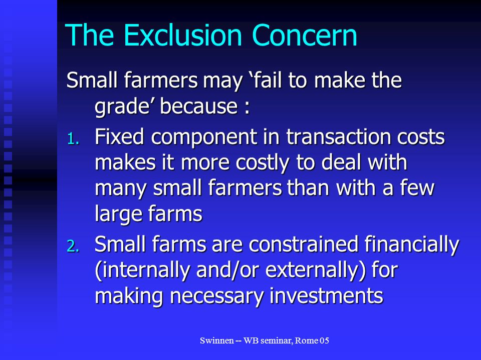 Swinnen -- WB seminar, Rome 05 The Exclusion Concern Small farmers may 'fail to make the grade' because : 1.