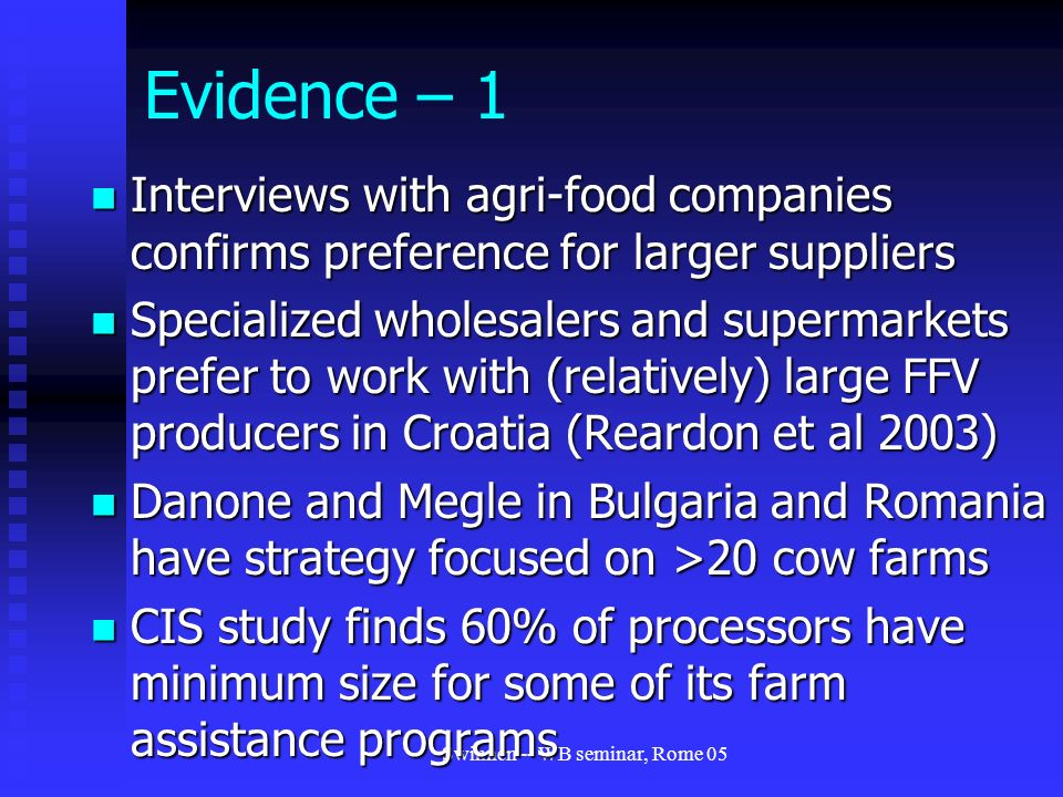 Swinnen -- WB seminar, Rome 05 Evidence – 1 Interviews with agri-food companies confirms preference for larger suppliers Interviews with agri-food companies confirms preference for larger suppliers Specialized wholesalers and supermarkets prefer to work with (relatively) large FFV producers in Croatia (Reardon et al 2003) Specialized wholesalers and supermarkets prefer to work with (relatively) large FFV producers in Croatia (Reardon et al 2003) Danone and Megle in Bulgaria and Romania have strategy focused on >20 cow farms Danone and Megle in Bulgaria and Romania have strategy focused on >20 cow farms CIS study finds 60% of processors have minimum size for some of its farm assistance programs CIS study finds 60% of processors have minimum size for some of its farm assistance programs