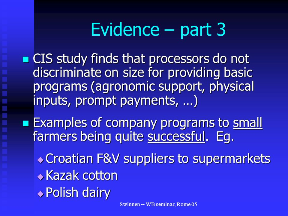 Swinnen -- WB seminar, Rome 05 Evidence – part 3 CIS study finds that processors do not discriminate on size for providing basic programs (agronomic support, physical inputs, prompt payments, …) CIS study finds that processors do not discriminate on size for providing basic programs (agronomic support, physical inputs, prompt payments, …) Examples of company programs to small farmers being quite successful.